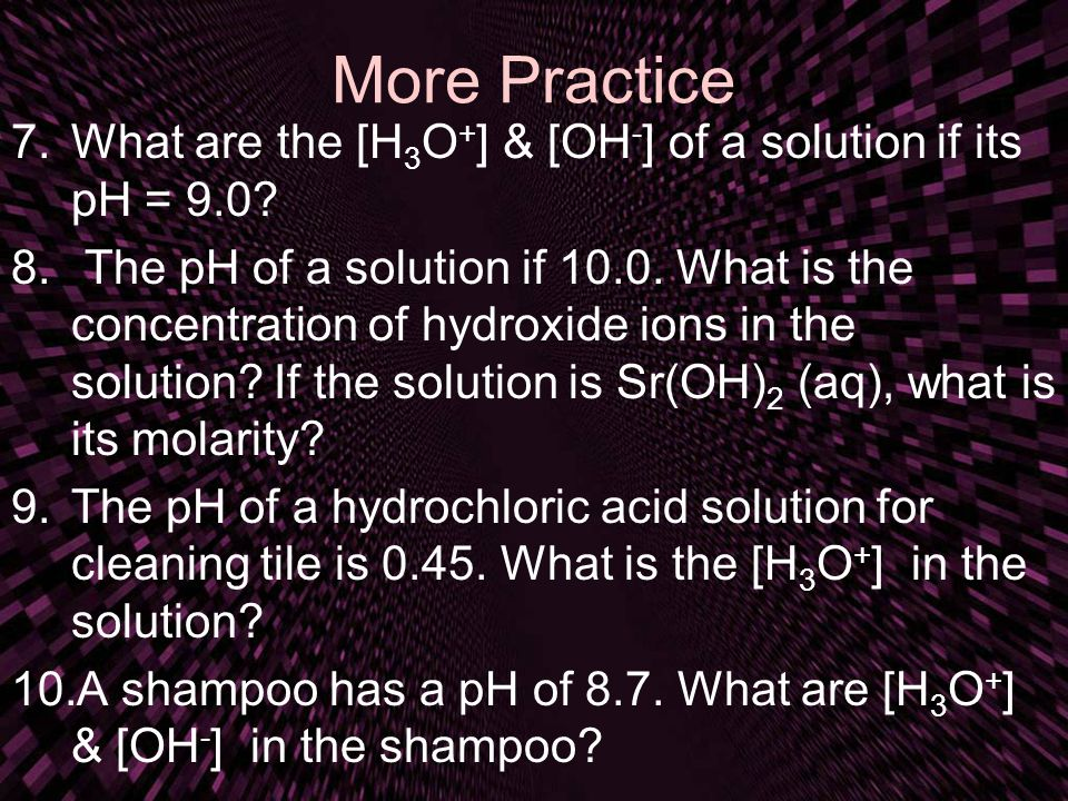 More Practice What are the [H3O+] & [OH-] of a solution if its pH = 9.0